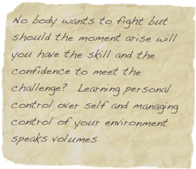 No body wants to fight but should the moment arise will you have the skill and the confidence to meet the challenge?  Learning personal control over self and managing control of your environment speaks volumes